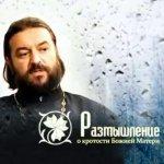 Протоиерей Андрей Ткачёв. Размышления о Божией Матери